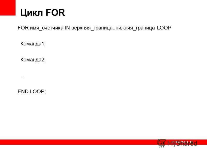 Цикл FOR FOR имя_счетчика IN верхняя_граница..нижняя_граница LOOP Команда 1; Команда 2;.. END LOOP;