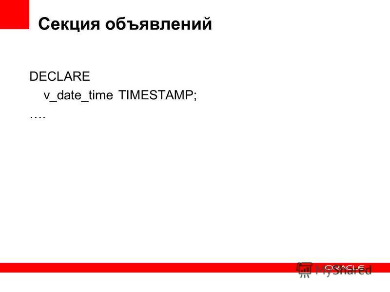 Секция объявлений DECLARE v_date_time TIMESTAMP; ….