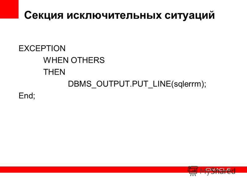 Секция исключительных ситуаций EXCEPTION WHEN OTHERS THEN DBMS_OUTPUT.PUT_LINE(sqlerrm); End;