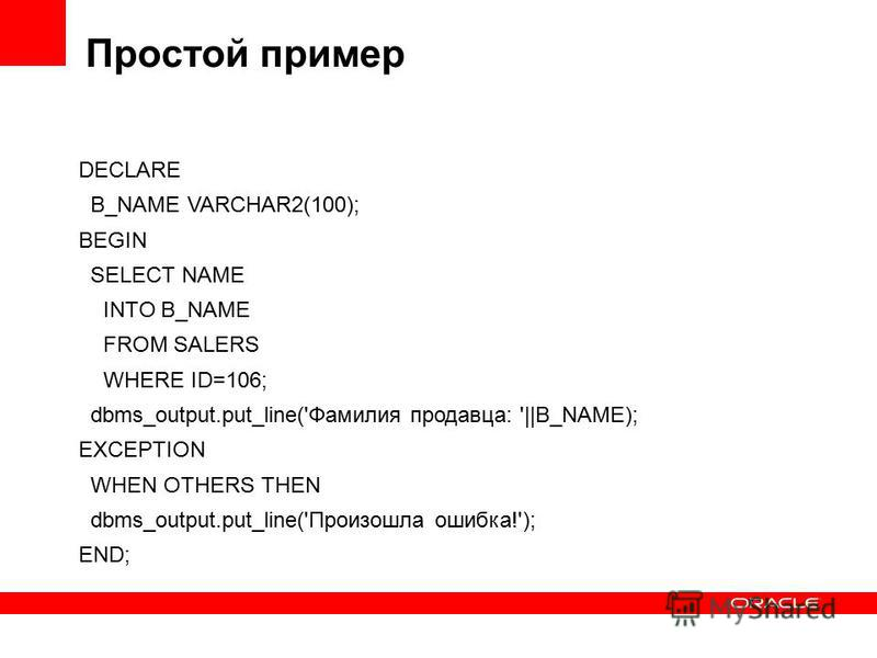 Простой пример DECLARE В_NAME VARCHAR2(100); BEGIN SELECT NAME INTO В_NAME FROM SALERS WHERE ID=106; dbms_output.put_line('Фамилия продавца: '||В_NAME); EXCEPTION WHEN OTHERS THEN dbms_output.put_line('Произошла ошибка!'); END;