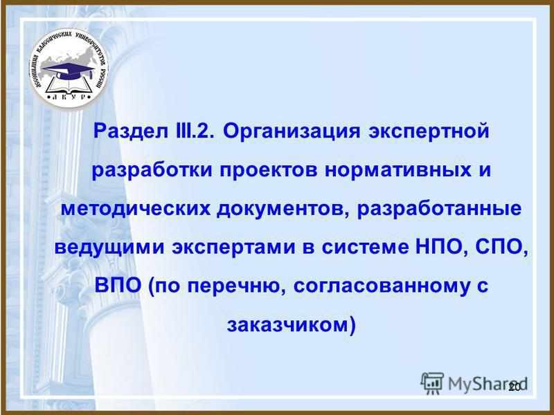 20 Раздел III.2. Организация экспертной разработки проектов нормативных и методических документов, разработанные ведущими экспертами в системе НПО, СПО, ВПО (по перечню, согласованному с заказчиком)