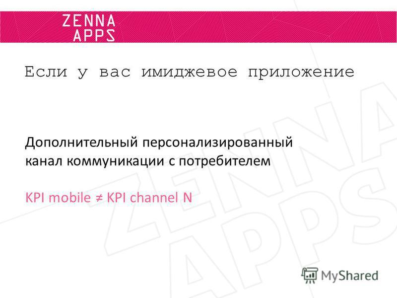 ZENNA APPS Если у вас имиджевое приложение Дополнительный персонализированный канал коммуникации с потребителем KPI mobile KPI channel N