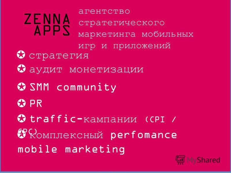 ZENNA APPS +7 (495) 777-3679 RU +38 (067) 748-0000 UA +1 (212) 372-7638 US e-mail: hello@zennaapps.com Ваши проекты должны не просто хорошо работать, а хорошо зарабатывать ! ZENNA APPS агентство стратегического маркетинга мобильных игр и приложений с
