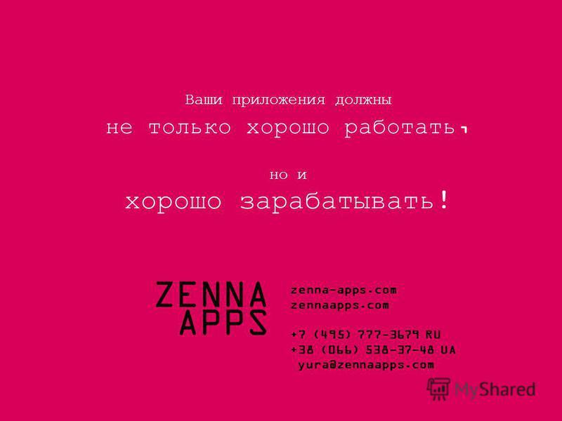 ZENNA APPS +7 (495) 777-3679 RU +38 (067) 748-0000 UA +1 (212) 372-7638 US e-mail: hello@zennaapps.com Ваши проекты должны не просто хорошо работать, а хорошо зарабатывать ! ZENNA APPS zenna-apps.com zennaapps.com +7 (495) 777-3679 RU +38 (066) 538-3