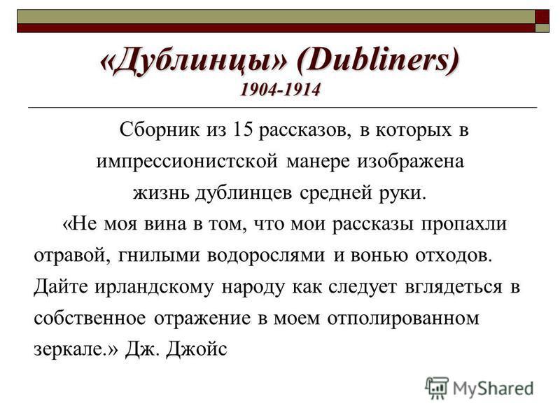 «Дублинцы» (Dubliners) 1904-1914 Сборник из 15 рассказов, в которых в импрессионистской манере изображена жизнь дублинцев средней руки. «Не моя вина в том, что мои рассказы пропахли отравой, гнилыми водорослями и вонью отходов. Дайте ирландскому наро
