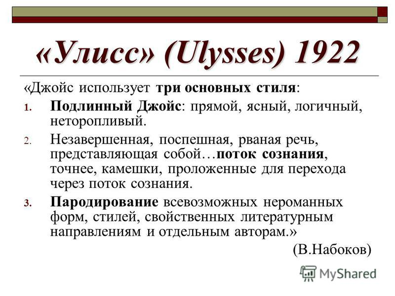 «Улисс» (Ulysses) 1922 «Джойс использует три основных стиля: 1. Подлинный Джойс: прямой, ясный, логичный, неторопливый. 2. Незавершенная, поспешная, рваная речь, представляющая собой…поток сознания, точнее, камешки, проложенные для перехода через пот