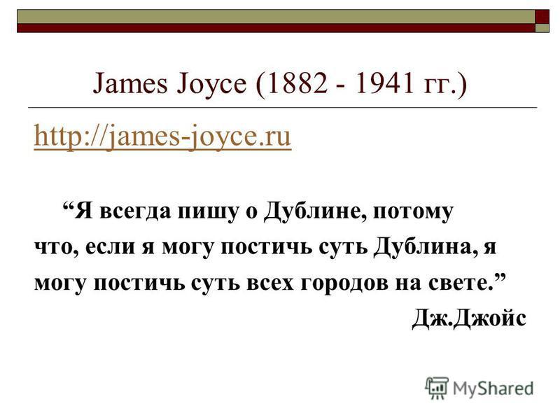 James Joyce (1882 - 1941 гг.) http://james-joyce.ru Я всегда пишу о Дублине, потому что, если я могу постичь суть Дублина, я могу постичь суть всех городов на свете. Дж.Джойс