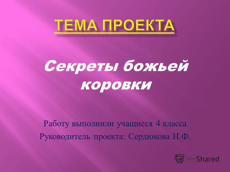 Секреты божьей коровки Работу выполнили учащиеся 4 класса Руководитель проекта : Сердюкова Н. Ф.