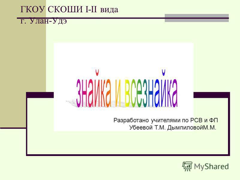 ГКОУ СКОШИ I-II вида г. Улан-Удэ Разработано учителями по РСВ и ФП Убеевой Т.М. ДымпиловойМ.М.