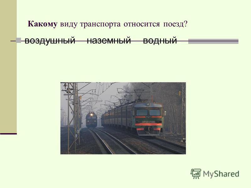 Какому виду транспорта относится поезд? воздушный наземный водный