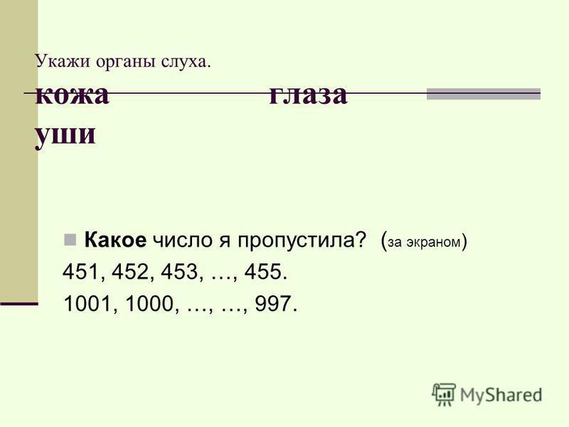 Укажи органы слуха. кожа глаза уши Какое число я пропустила? ( за экраном ) 451, 452, 453, …, 455. 1001, 1000, …, …, 997.