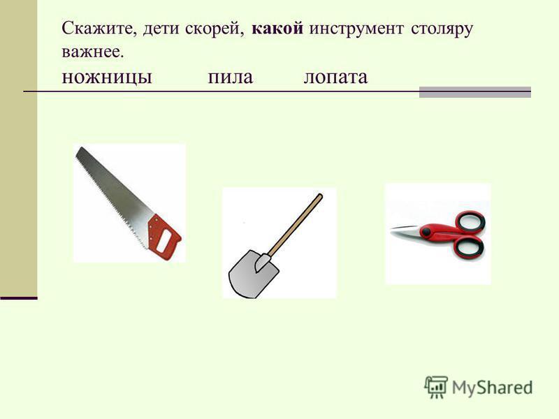 Скажите, дети скорей, какой инструмент столяру важнее. ножницы пила лопата