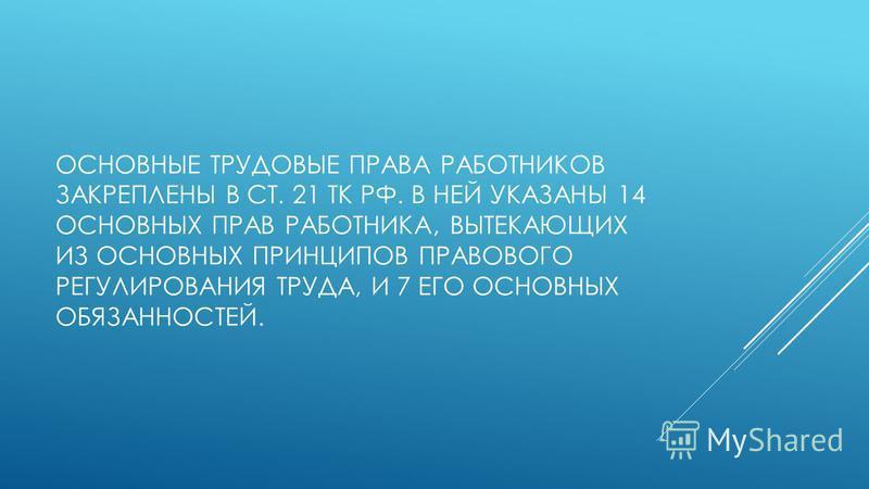 ОСНОВНЫЕ ТРУДОВЫЕ ПРАВА РАБОТНИКОВ ЗАКРЕПЛЕНЫ В СТ. 21 ТК РФ. В НЕЙ УКАЗАНЫ 14 ОСНОВНЫХ ПРАВ РАБОТНИКА, ВЫТЕКАЮЩИХ ИЗ ОСНОВНЫХ ПРИНЦИПОВ ПРАВОВОГО РЕГУЛИРОВАНИЯ ТРУДА, И 7 ЕГО ОСНОВНЫХ ОБЯЗАННОСТЕЙ.