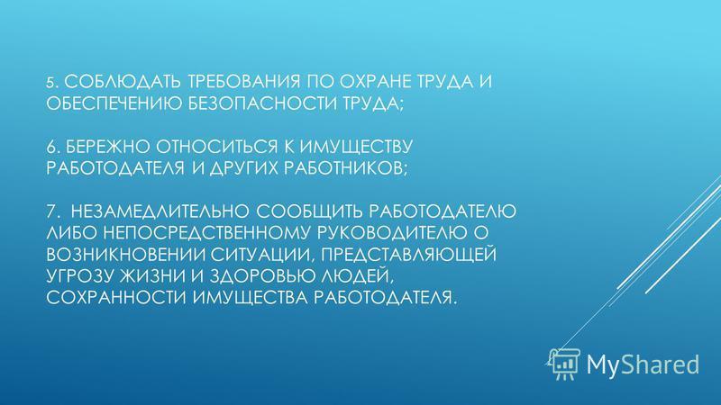 5. СОБЛЮДАТЬ ТРЕБОВАНИЯ ПО ОХРАНЕ ТРУДА И ОБЕСПЕЧЕНИЮ БЕЗОПАСНОСТИ ТРУДА; 6. БЕРЕЖНО ОТНОСИТЬСЯ К ИМУЩЕСТВУ РАБОТОДАТЕЛЯ И ДРУГИХ РАБОТНИКОВ; 7. НЕЗАМЕДЛИТЕЛЬНО СООБЩИТЬ РАБОТОДАТЕЛЮ ЛИБО НЕПОСРЕДСТВЕННОМУ РУКОВОДИТЕЛЮ О ВОЗНИКНОВЕНИИ СИТУАЦИИ, ПРЕДС
