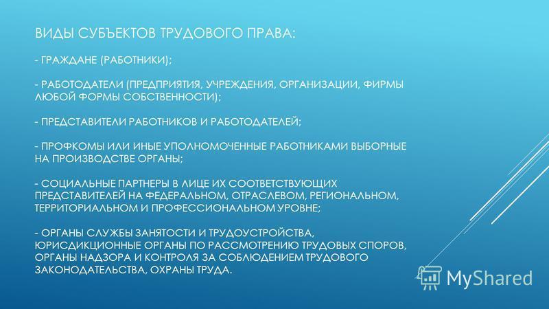 ВИДЫ СУБЪЕКТОВ ТРУДОВОГО ПРАВА: - ГРАЖДАНЕ (РАБОТНИКИ); - РАБОТОДАТЕЛИ (ПРЕДПРИЯТИЯ, УЧРЕЖДЕНИЯ, ОРГАНИЗАЦИИ, ФИРМЫ ЛЮБОЙ ФОРМЫ СОБСТВЕННОСТИ); - ПРЕДСТАВИТЕЛИ РАБОТНИКОВ И РАБОТОДАТЕЛЕЙ; - ПРОФКОМЫ ИЛИ ИНЫЕ УПОЛНОМОЧЕННЫЕ РАБОТНИКАМИ ВЫБОРНЫЕ НА ПРО