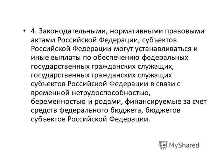 4. Законодательными, нормативными правовыми актами Российской Федерации, субъектов Российской Федерации могут устанавливаться и иные выплаты по обеспечению федеральных государственных гражданских служащих, государственных гражданских служащих субъект