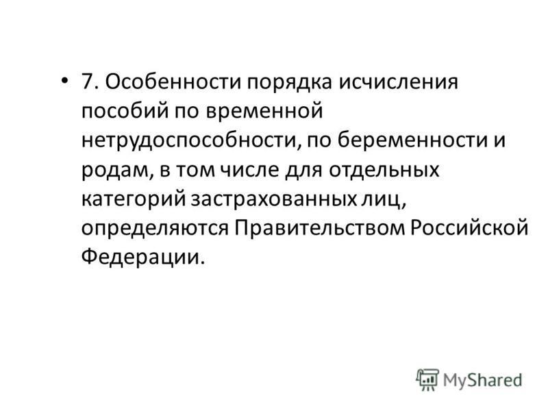 7. Особенности порядка исчисления пособий по временной нетрудоспособности, по беременности и родам, в том числе для отдельных категорий застрахованных лиц, определяются Правительством Российской Федерации.