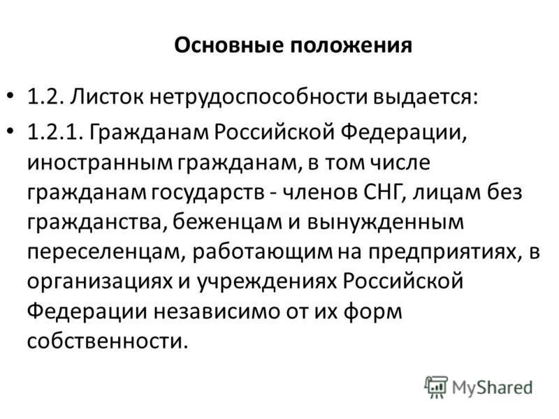 Основные положения 1.2. Листок нетрудоспособности выдается: 1.2.1. Гражданам Российской Федерации, иностранным гражданам, в том числе гражданам государств - членов СНГ, лицам без гражданства, беженцам и вынужденным переселенцам, работающим на предпри