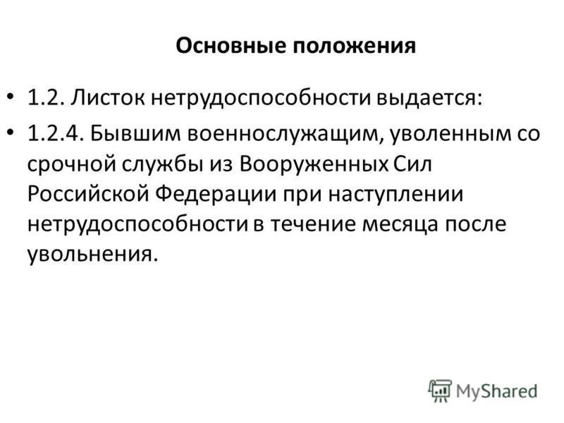 Основные положения 1.2. Листок нетрудоспособности выдается: 1.2.4. Бывшим военнослужащим, уволенным со срочной службы из Вооруженных Сил Российской Федерации при наступлении нетрудоспособности в течение месяца после увольнения.