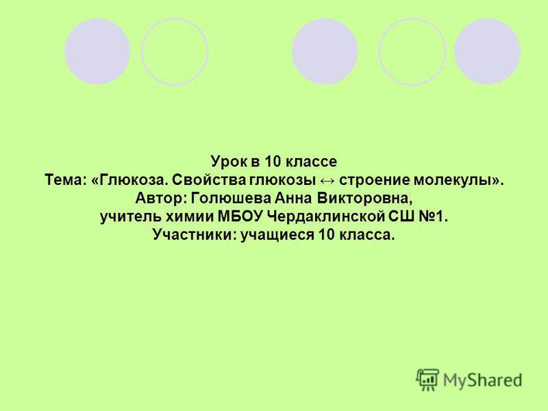 Урок в 10 классе Тема: «Глюкоза. Свойства глюкозы строение молекулы». Автор: Голюшева Анна Викторовна, учитель химии МБОУ Чердаклинской СШ 1. Участники: учащиеся 10 класса.