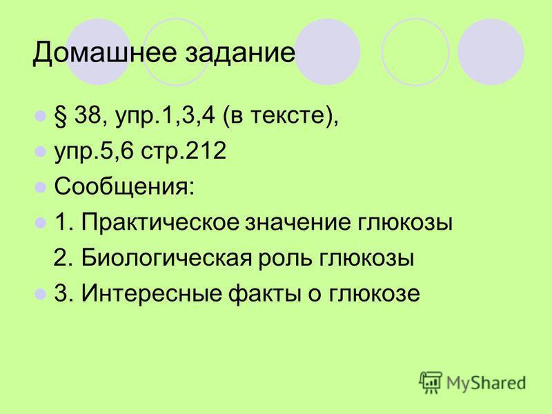 Домашнее задание § 38, упр.1,3,4 (в тексте), упр.5,6 стр.212 Сообщения: 1. Практическое значение глюкозы 2. Биологическая роль глюкозы 3. Интересные факты о глюкозе