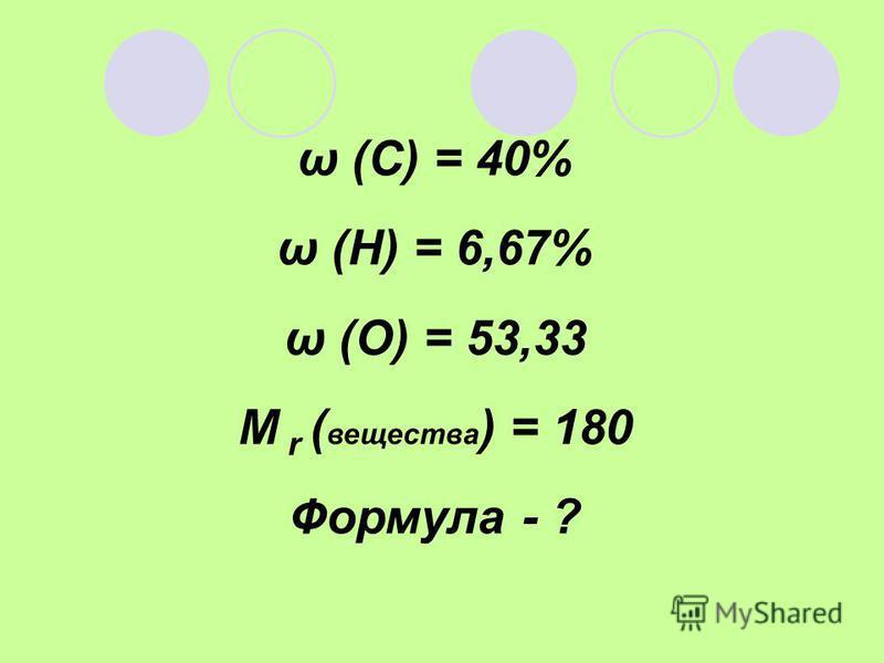 ω (С) = 40% ω (Н) = 6,67% ω (О) = 53,33 М r ( вещества ) = 180 Формула - ?