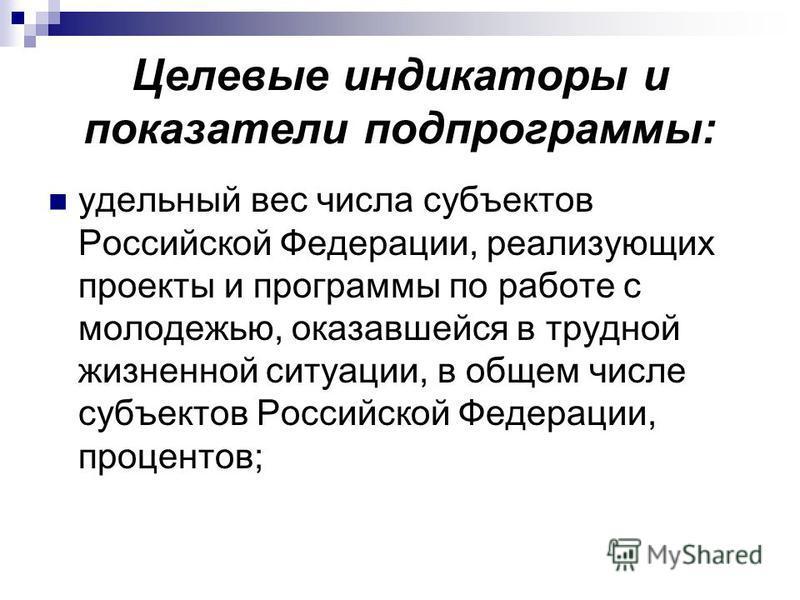 Целевые индикаторы и показатели подпрограммы: удельный вес числа субъектов Российской Федерации, реализующих проекты и программы по работе с молодежью, оказавшейся в трудной жизненной ситуации, в общем числе субъектов Российской Федерации, процентов;