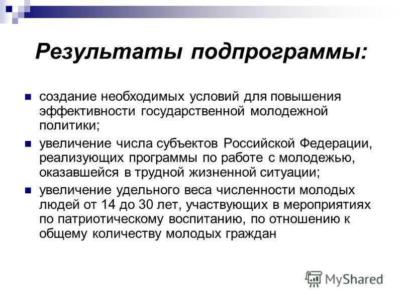 Результаты подпрограммы: создание необходимых условий для повышения эффективности государственной молодежной политики; увеличение числа субъектов Российской Федерации, реализующих программы по работе с молодежью, оказавшейся в трудной жизненной ситуа
