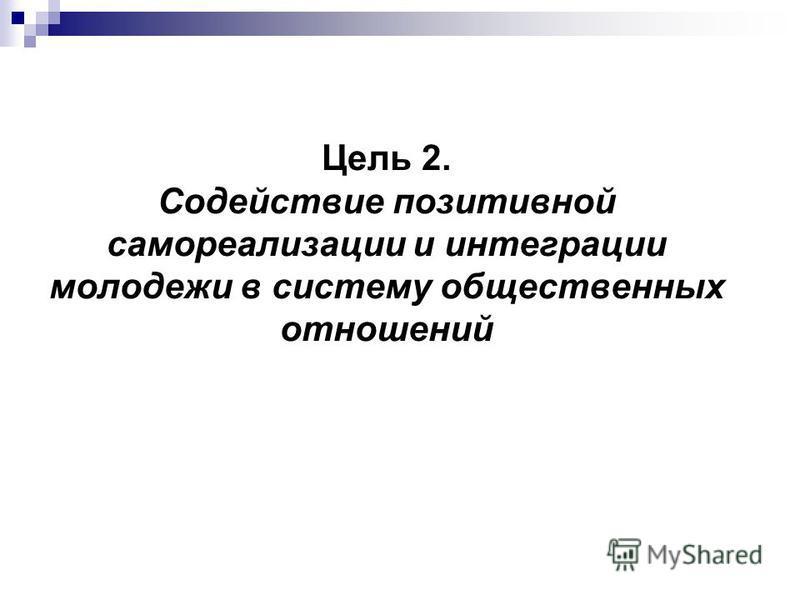 Цель 2. Содействие позитивной самореализации и интеграции молодежи в систему общественных отношений