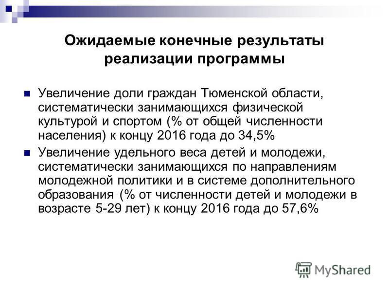 Ожидаемые конечные результаты реализации программы Увеличение доли граждан Тюменской области, систематически занимающихся физической культурой и спортом (% от общей численности населения) к концу 2016 года до 34,5% Увеличение удельного веса детей и м