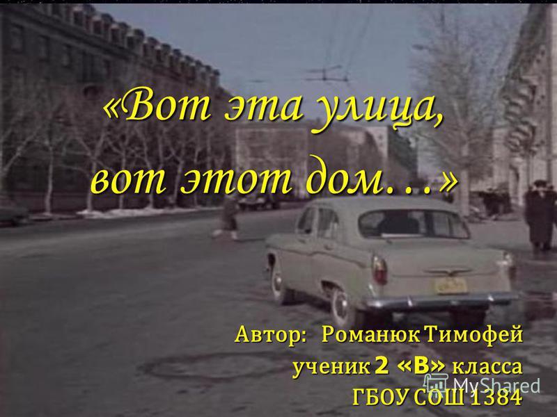 «Вот эта улица, вот этот дом…» Автор: Романюк Тимофей ученик 2 «В» класса ГБОУ СОШ 1384