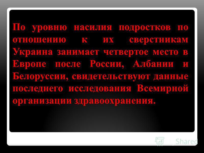 По уровню насилия подростков по отношению к их сверстникам Украина занимает четвертое место в Европе после России, Албании и Белоруссии, свидетельствуют данные последнего исследования Всемирной организации здравоохранения.