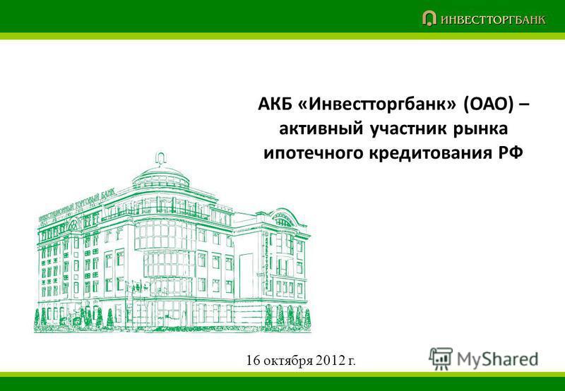 АКБ «Инвестторгбанк» (ОАО) – активный участник рынка ипотечного кредитования РФ 16 октября 2012 г.