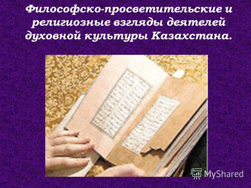 Философско-просветительские и религиозные взгляды деятелей духовной культуры Казахстана.