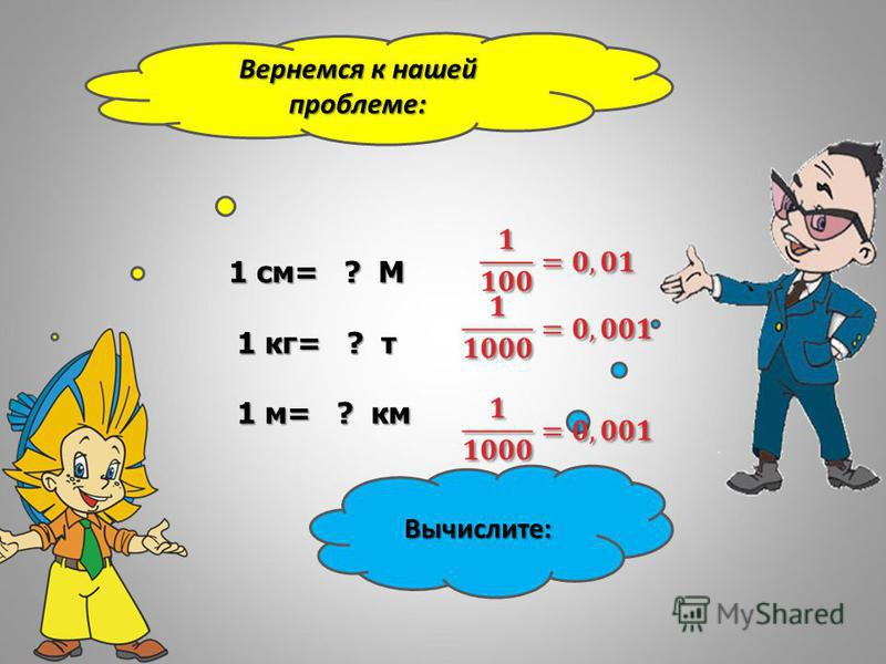 Вернемся к нашей проблеме: Вычислите: 1 см= ? М 1 кг= ? т 1 кг= ? т 1 м= ? км 1 м= ? км