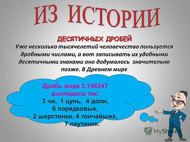 ДЕСЯТИЧНЫХ ДРОБЕЙ Уже несколько тысячелетий человечество пользуется дробными числами, а вот записывать их удобными десятичными знаками оно додумалось значительно позже. В Древнем мире Дробь вида 3,146247 выглядела так: 3 чи, 1 цунь, 4 доли, 6 порядко
