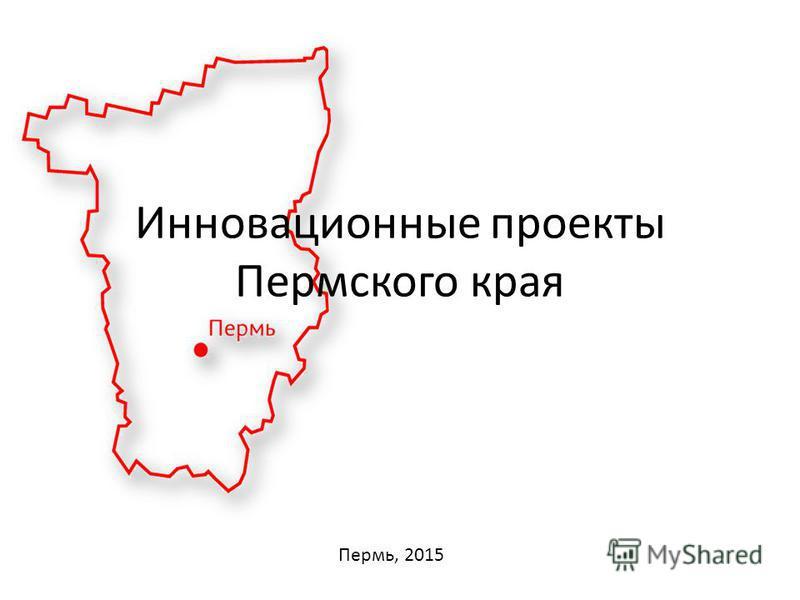 Пермь, 2015 Инновационные проекты Пермского края