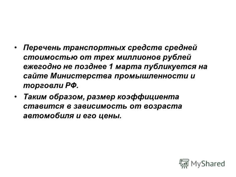 Перечень транспортных средств средней стоимостью от трех миллионов рублей ежегодно не позднее 1 марта публикуется на сайте Министерства промышленности и торговли РФ. Таким образом, размер коэффициента ставится в зависимость от возраста автомобиля и е