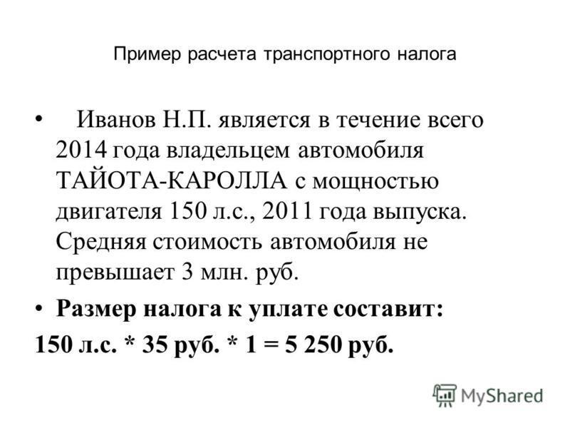 Пример расчета транспортного налога Иванов Н.П. является в течение всего 2014 года владельцем автомобиля ТАЙОТА-КАРОЛЛА с мощностью двигателя 150 л.с., 2011 года выпуска. Средняя стоимость автомобиля не превышает 3 млн. руб. Размер налога к уплате со