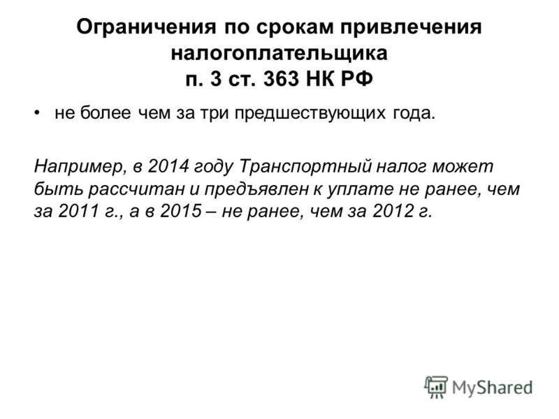 Ограничения по срокам привлечения налогоплательщика п. 3 ст. 363 НК РФ не более чем за три предшествующих года. Например, в 2014 году Транспортный налог может быть рассчитан и предъявлен к уплате не ранее, чем за 2011 г., а в 2015 – не ранее, чем за