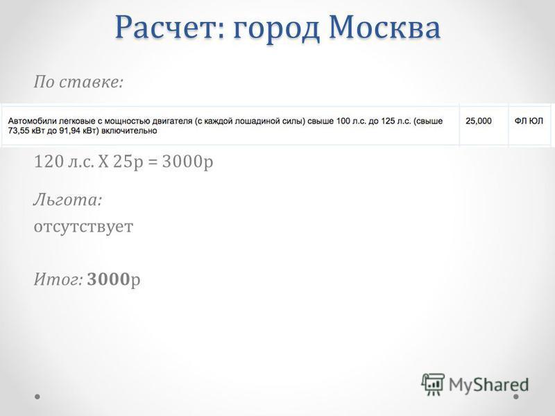 По ставке: 120 л.с. Х 25 р = 3000 р Льгота: отсутствует Итог: 3000 р Расчет: город Москва