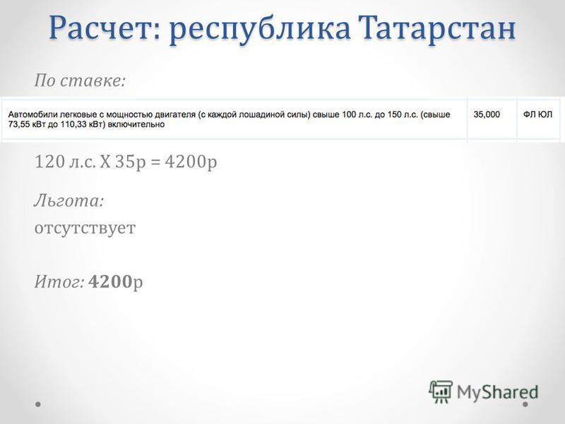 По ставке: 120 л.с. Х 35 р = 4200 р Льгота: отсутствует Итог: 4200 р Расчет: республика Татарстан