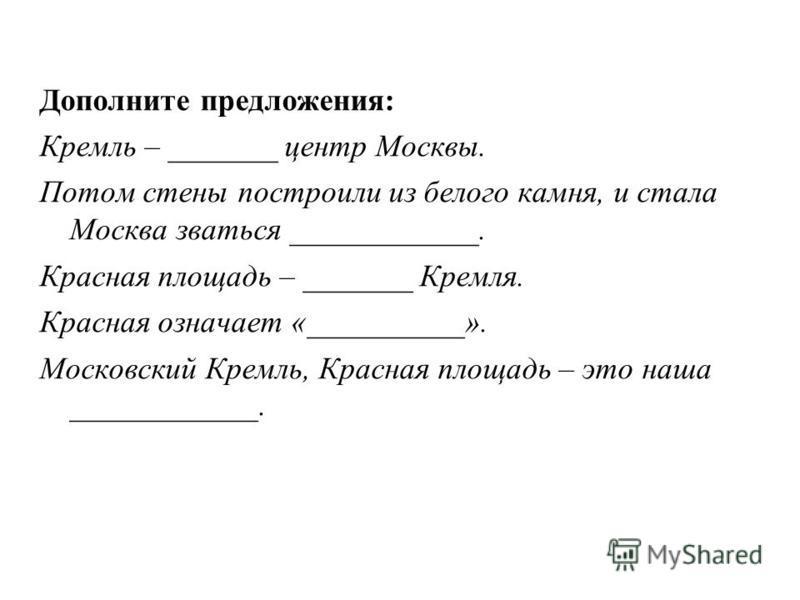 Дополните предложения: Кремль – _______ центр Москвы. Потом стены построили из белого камня, и стала Москва зваться ____________. Красная площадь – _______ Кремля. Красная означает «__________». Московский Кремль, Красная площадь – это наша _________