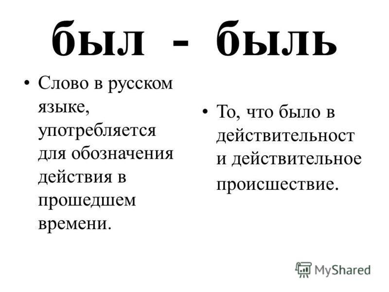 был - быль Слово в русском языке, употребляется для обозначения действия в прошедшем времени. То, что было в действительность и действительное происшествие.