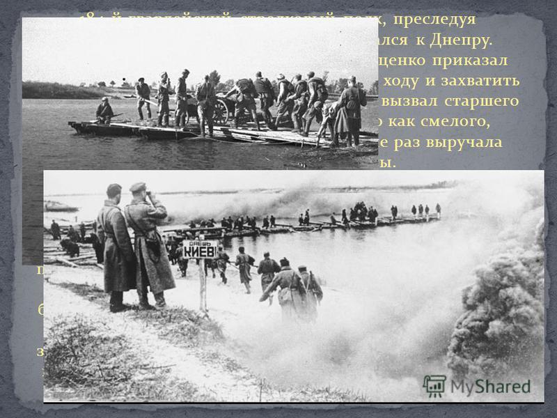 184-й гвардейский стрелковый полк, преследуя отступающего противника, приближался к Днепру. Командир полка подполковник П.С. Луценко приказал первому батальону форсировать Днепр с ходу и захватить плацдарм. Комбат капитан Б.С. Борисов вызвал старшего