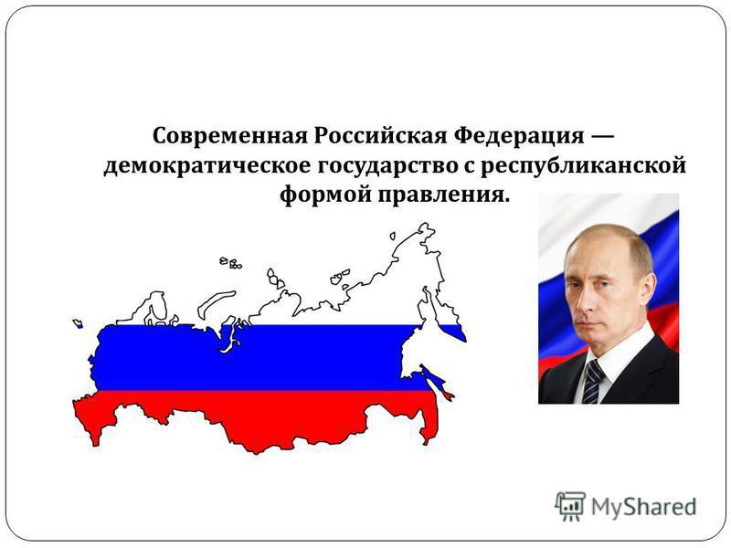 Современная Российская Федерация демократическое государство с республиканской формой правления.