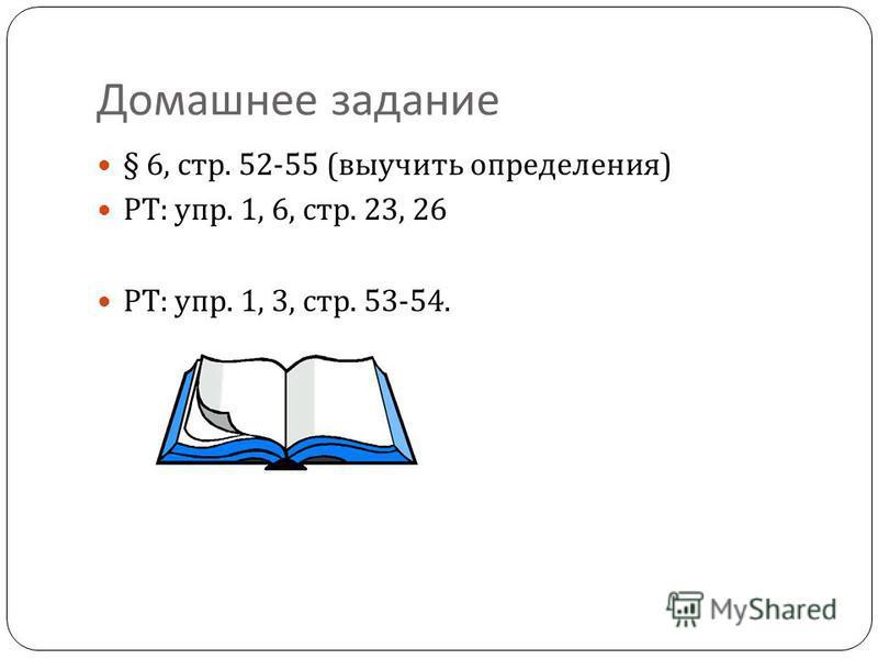 Домашнее задание § 6, стр. 52-55 ( выучить определения ) РТ : упр. 1, 6, стр. 23, 26 РТ : упр. 1, 3, стр. 53-54.