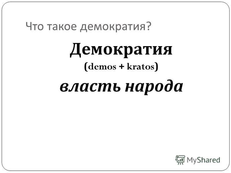 Что такое демократия ? Демократия (demos + kratos) власть народа