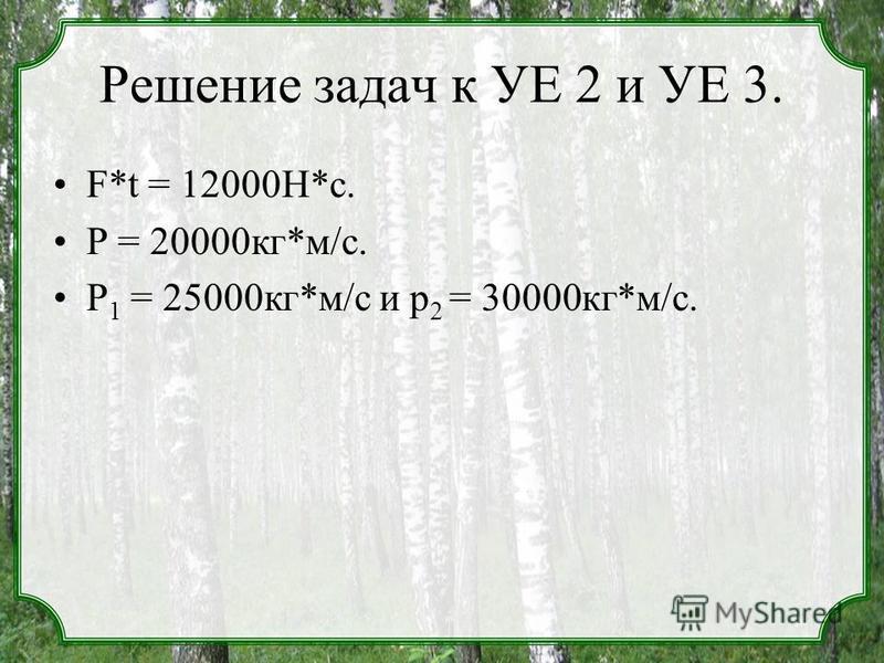 Решение задач к УЕ 2 и УЕ 3. F*t = 12000Н*с. Р = 20000 кг*м/с. Р 1 = 25000 кг*м/с и р 2 = 30000 кг*м/с.