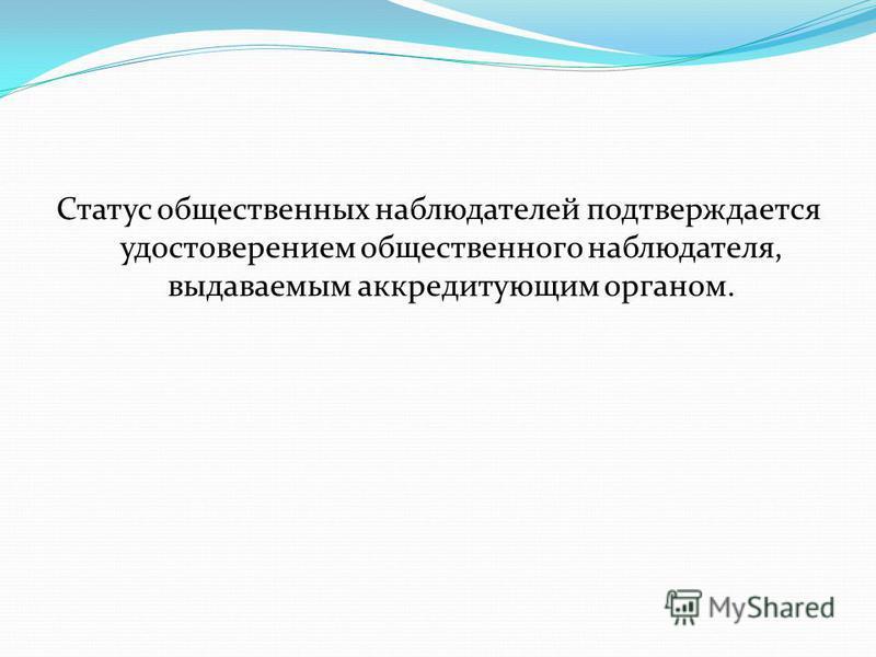 Статус общественных наблюдателей подтверждается удостоверением общественного наблюдателя, выдаваемым аккредитующим органом.